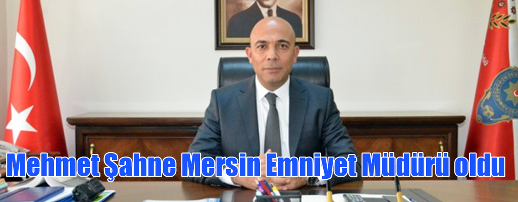 Mehmet Şahne Mersin Emniyet Müdürü oldu